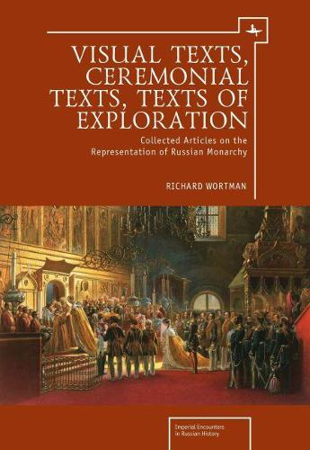 Visual Texts, Ceremonial Texts, Texts of Exploration: Collected Articles on the Representation of Russian Monarchy - Imperial Russia (Hardback)