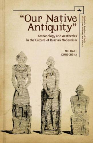 Our Native Antiquity: Archaeology and Aesthetics in the Culture of Russian Modernism - Studies in Russian and Slavic Literatures, Cultures, and History (Hardback)