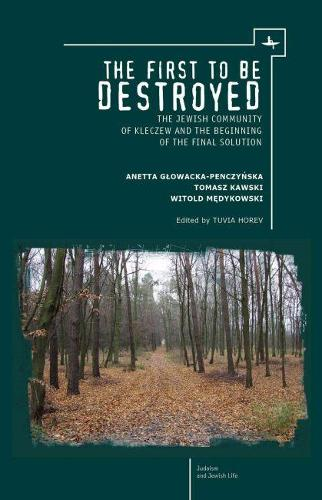 The First to be Destroyed: The Jewish Community of Kleczew and the Beginning of the Final Solution - Judaism and Jewish Life (Paperback)