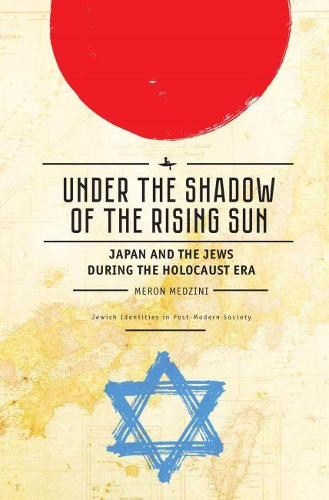 Under the Shadow of the Rising Sun: Japan and the Jews during the Holocaust Era - Jewish Identities in Post-Modern Society (Hardback)