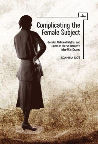 Complicating the Female Subject: Gender, National Myths, and Genre in Polish Women's Inter-War Drama - Polish Studies (Hardback)