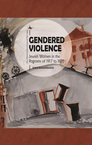 Gendered Violence: Jewish Women in the Pogroms of 1917 to 1921 - Jews of Russia & Eastern Europe and Their Legacy (Hardback)