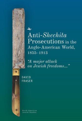 "Anti-Shechita Prosecutions in the Anglo-American World, 1855-1913: ""A Major Attack on Jewish Freedoms"" - North American Jewish Studies (Hardback)"