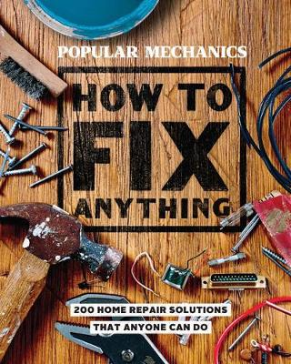 Popular Mechanics How to Fix Anything: 200 Home Repair Solutions that Anyone Can Do (Hardback)