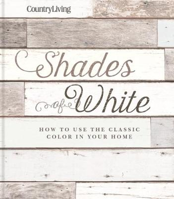 Country Living: Shades of White: How to Use the Classic Color in Your Home (Hardback)