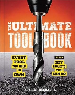 Popular Mechanics: The Ultimate Tool Book: Every Tool You Need to Own (Hardback)
