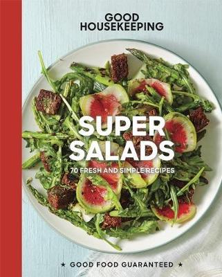 Good Housekeeping Super Salads: 70 Fresh and Simple Recipes - Good Food Guaranteed (Hardback)