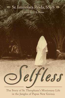 Selfless: The Story of Sr. Theophane's Missionary Life in the Jungles of Papua New Guinea (Paperback)