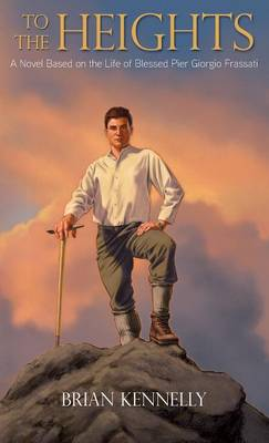 To the Heights: A Novel Based on the Life of Blessed Pier Giorgio Frassati (Hardback)
