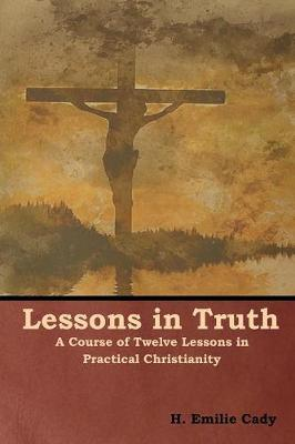Lessons in Truth: A Course of Twelve Lessons in Practical Christianity (Paperback)