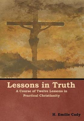 Lessons in Truth: A Course of Twelve Lessons in Practical Christianity (Hardback)