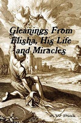 Gleanings from Elisha, His Life and Miracles (Paperback)