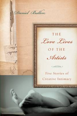 The Love Lives of the Artists: Five Stories of Creative Intimacy (Paperback)