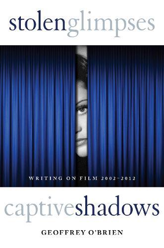 Stolen Glimpses, Captive Shadows: Writing on Film, 2002-2012 (Hardback)