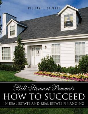 Bill Stewart Presents How to Succeed in Real Estate and Real Estate Financing (Paperback)