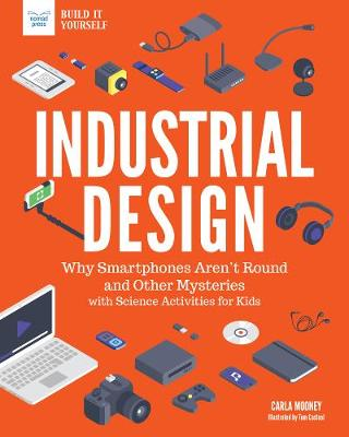 Industrial Design: Why Smartphones Aren't Round and Other Mysteries with Science Activities for Kids - Technology Today: Build it Yourself (Paperback)