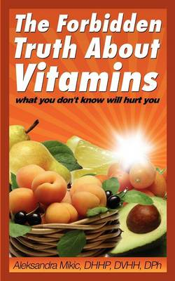 The Forbidden Truth about Vitamins: What You Don't Know Will Hurt You (Paperback)