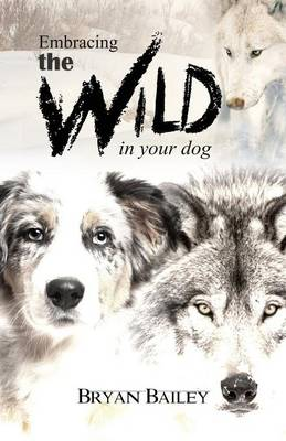 Embracing the Wild in Your Dog, an Understanding of the Authors of Our Dog's Behavior-Nature and the Wolf (Paperback)
