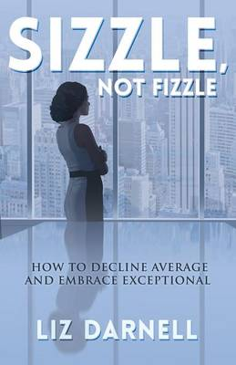 Sizzle, Not Fizzle: How to Decline Average & Embrace Exceptional (Paperback)
