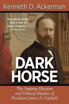 Dark Horse: The Surprise Election and Political Murder of President James A. Garfield (Paperback)