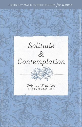 Solitude and Contemplation: Spiritual Practices for Everyday Life - Everyday Matters Bible Studies for Women (Paperback)