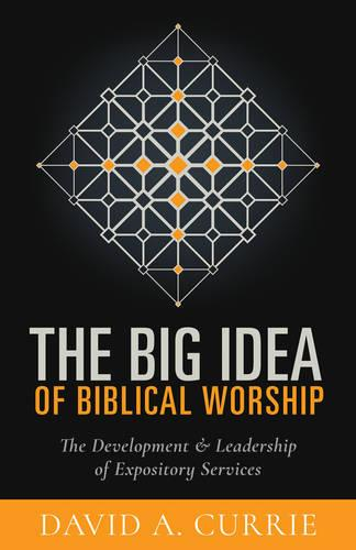 The Big Idea of Biblical Worship: The Development and Leadership of Expository Services (Paperback)