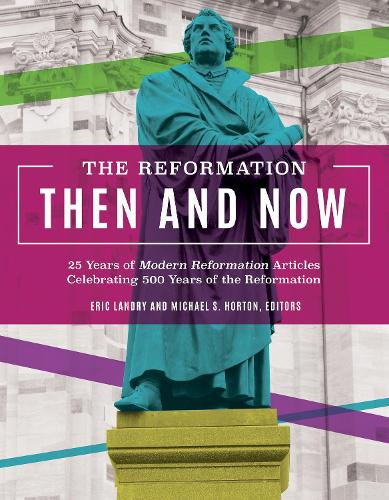 The Reformation, Then and Now: 25 Years of Modern Reformation Articles Celebrating 500 Years of the Reformation (Paperback)