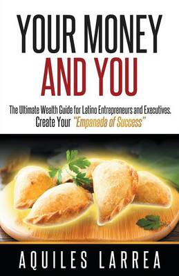 Your Money and You: The Ultimate Wealth Guide for Latino Entrepreneurs and Executive. Helping You to Create Your Empanada of Success (Paperback)