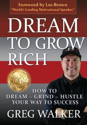 Dream to Grow Rich: How to Dream Grind Hustle Your Way to Success (Hardback)