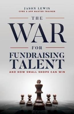 The War for Fundraising Talent: And How Small Shops Can Win (Paperback)