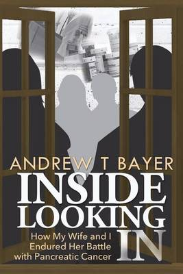 Inside Looking in: How My Wife and I Endured Her Battle with Pancreatic Cancer (Paperback)
