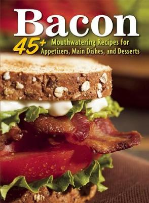 Bacon: 45+ Mouthwatering Recipes for Appetizers, Main Dishes, and Desserts (Paperback)