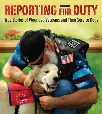 Reporting for Duty: True Stories of Wounded Veterans and Their Service Dogs (Hardback)