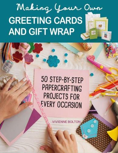 Making Your Own Greeting Cards & Gift Wrap: More Than 50 Step-by-Step Papercrafting Projects for Every Occasion (Paperback)