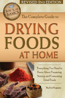 Complete Guide to Drying Foods at Home: Everything You Need to Know About Preparing, Storing & Consuming Dried Foods (Paperback)