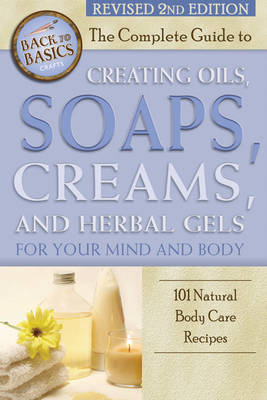 Complete Guide to Creating Oils, Soaps, Creams & Herbal Gels for Your Mind & Body: 101 Natural Body Care Recipes (Paperback)