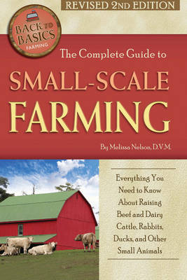 Complete Guide to Small Scale Farming: Everything You Need to Know About Raising Beef Cattle, Rabbits, Ducks & Other Small Animals (Paperback)