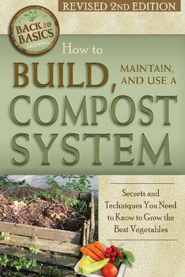How to Build, Maintain, and Use a Compost System: Secrets and Techniques You Need to Know to Grow the Best Vegetables (Paperback)
