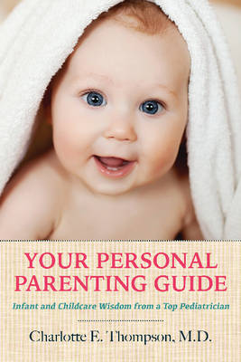 Your Personal Parenting Guide: Infant & Childcare Wisdom from a Top Pediatrician (Paperback)