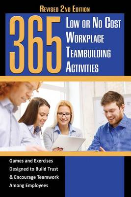 365 Low or No Cost Workplace Teambuilding Activities: Games & Exercises Designed to Build Trust & Encourage Teamwork Among Employees (Paperback)