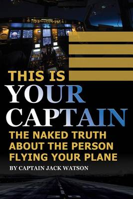 This is Your Captain: The Naked Truth About the Person Flying Your Plane (Paperback)