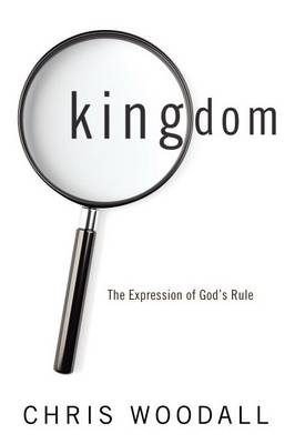 Kingdom: The Expression of God's Rule: A Thorough-Going Guide to the Fundamental Nature of Kingdom as the Basis for Christians in Their Governance by God and Toward Each Other (Paperback)