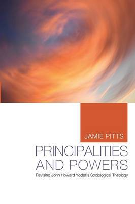 Principalities and Powers: Revising John Howard Yoder's Sociological Theology (Paperback)