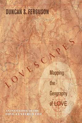 Lovescapes: Mapping the Geography of Love: An Invitation to the Love-Centered Life (Paperback)