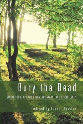 Bury the Dead: Stories of Death and Dying, Resistance and Discipleship (Paperback)