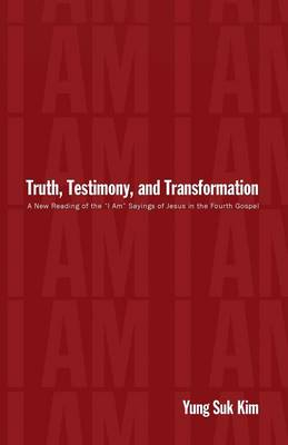 """Truth, Testimony, and Transformation: A New Reading of the """"I Am"""" Sayings of Jesus in the Fourth Gospel (Paperback)"""