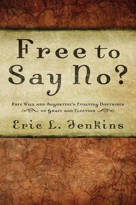 Free to Say No?: Free Will and Augustine's Evolving Doctrines of Grace and Election (Paperback)