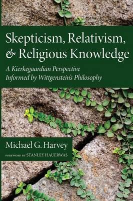 Skepticism, Relativism, and Religious Knowledge: A Kierkegaardian Perspective Informed by Wittgenstein's Philosophy (Paperback)