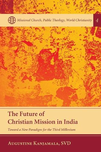 The Future of Christian Mission in India: Toward a New Paradigm for the Third Millennium - Missional Church, Public Theology, World Christianity 4 (Paperback)