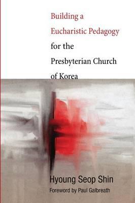 Building a Eucharistic Pedagogy for the Presbyterian Church of Korea (Paperback)